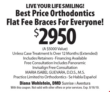 LIVE YOUR LIFE SMILING! $2950 Best Price Orthodontics Flat Fee Braces For Everyone! (A $5000 Value) Unless Case Treatment Is Over 12 Months (Extended) Includes Retainers - Financing Available Free Consultation Includes Panoramic Invisalign Free Consultation MARIA ISABEL GUEVARA, D.D.S., M.S. Practice Limited to Orthodontics - Se Habla Espanol. With this coupon. Not valid with other offers or prior services. Exp. 8/16/19.