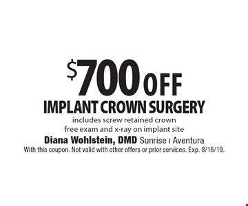 $700 Off implant crown surgery. Includes screw retained crown free exam and x-ray on implant site. With this coupon. Not valid with other offers or prior services. Exp. 8/16/19.