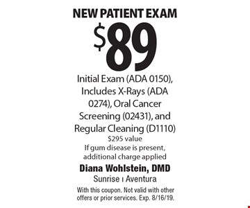 $89 new patient exam Initial Exam (ADA 0150), Includes X-Rays (ADA 0274), Oral Cancer Screening (02431), and Regular Cleaning (D1110) $295 valueIf gum disease is present, additional charge applied. With this coupon. Not valid with other offers or prior services. Exp. 8/16/19.