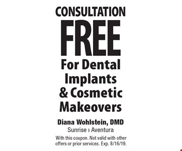 FREE consultation For Dental Implants & Cosmetic Makeovers. With this coupon. Not valid with other offers or prior services. Exp. 8/16/19.