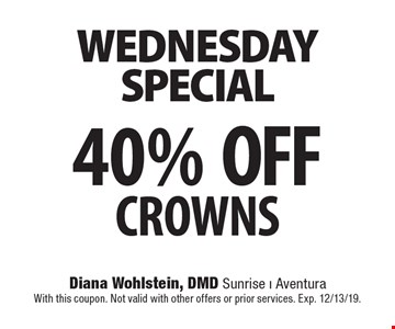 wednesdayspecial 40% OFFCROWNS With this coupon. Not valid with other offers or prior services. Exp. 12/13/19.