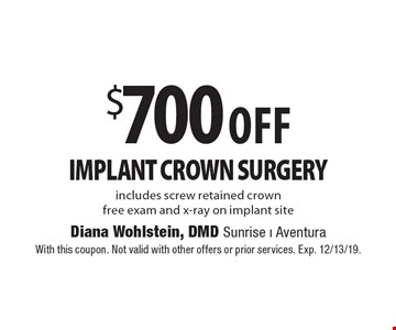$700 Off Implant Crown Surgery includes screw retained crown free exam and x-ray on implant site. With this coupon. Not valid with other offers or prior services. Exp. 12/13/19.