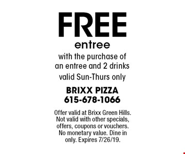 FREE entree with the purchase of an entree and 2 drinks, valid Sun-Thurs only. Offer valid at Brixx Green Hills. Not valid with other specials, offers, coupons or vouchers. No monetary value. Dine in only. Expires 7/26/19.