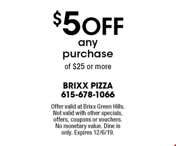 $5 OFF any purchase of $25 or more. Offer valid at Brixx Green Hills. Not valid with other specials, offers, coupons or vouchers. No monetary value. Dine in only. Expires 12/6/19.