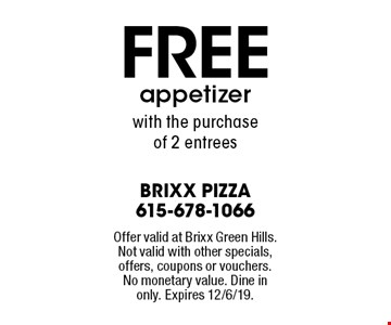 FREE appetizer with the purchase of 2 entrees. Offer valid at Brixx Green Hills. Not valid with other specials, offers, coupons or vouchers. No monetary value. Dine in only. Expires 12/6/19.
