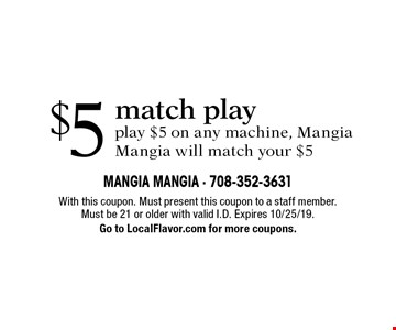 $5 match play. Play $5 on any machine, Mangia Mangia will match your $5. With this coupon. Must present this coupon to a staff member. Must be 21 or older with valid I.D. Expires 10/25/19. Go to LocalFlavor.com for more coupons.