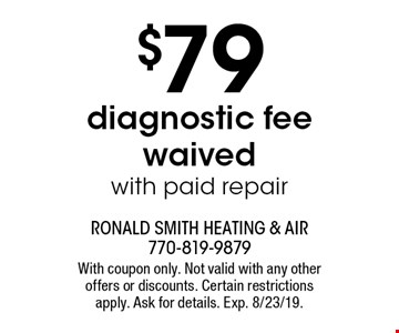 $79 diagnostic fee waived, with paid repair. With coupon only. Not valid with any other offers or discounts. Certain restrictions apply. Ask for details. Exp. 8/23/19.