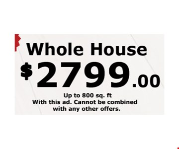 Whole House $2799 up to 800 sq. ft. With this ad. Cannot be combined with any other offers.