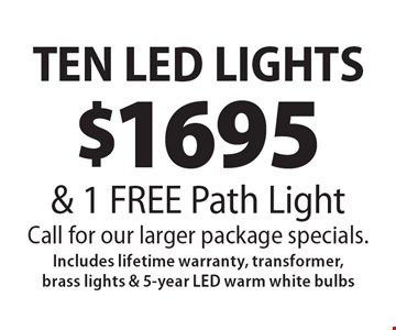 $1695 Ten Led Lights & 1 Free Path Light. Call for our larger package specials. Includes lifetime warranty, transformer, brass lights & 5-year Led warm white bulbs. 8-2-19.