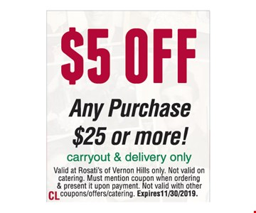 $5 OFF Any Purchase $25 Or More! Valid at Rosati's of Vernon Hills only. Not valid on catering. Must mention coupon when ordering & present it upon payment. Not valid with other coupons/offers/catering. Expires 11/30/2019.