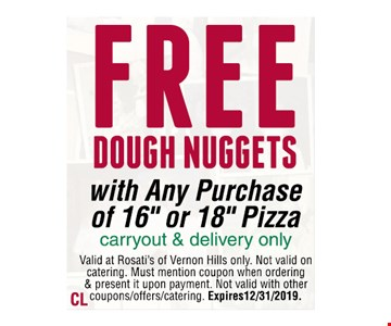 "FREE DOUGH NUGGETS with Any Purchaseof 16"" or 18"" Pizza carryout & delivery onlyValid at Rosati's of Vernon Hills only. Not valid on catering. Must mention coupon when ordering & present it upon payment. Not valid with other coupons/offers/catering. Expires 12/31/2019."