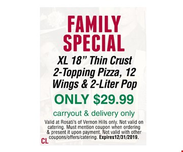 "FAMILY SPECIAL XL 18"" Thin Crust 2-Topping Pizza, 12 Wings & 2-Liter Pop ONLY $29.99 carryout & delivery onlyValid at Rosati's of Vernon Hills only. Not valid on catering. Must mention coupon when ordering & present it upon payment. Not valid with other coupons/offers/catering. Expires 12/31/2019."