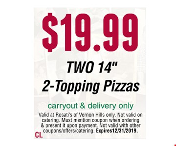 "$19.99 TWO 14"" 2-Topping Pizzas carryout & delivery onlyValid at Rosati's of Vernon Hills only. Not valid on catering. Must mention coupon when ordering & present it upon payment. Not valid with other coupons/offers/catering. Expires 12/31/2019."