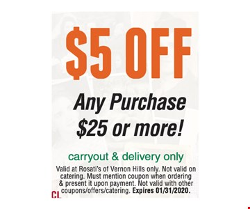 $5 OFF Any Purchase $25 or more! carryout & delivery only. Valid at Rosati's of Vernon Hills only. Not valid on catering. Must mention coupon when ordering & present it upon payment. Not valid with other coupons/offers/catering. Expires 01/31/20