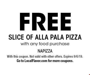 Free slice of Alla Pala pizza with any food purchase. With this coupon. Not valid with other offers. Expires 9/6/19. Go to LocalFlavor.com for more coupons.