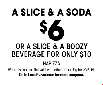 $6 A SLICE & A SODA OR a slice & a boozy beverage for only $10. With this coupon. Not valid with other offers. Expires 9/6/19. Go to LocalFlavor.com for more coupons.