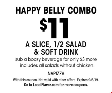 HAPPY BELLY COMBO - $11 a slice, 1/2 salad & soft drink, sub a boozy beverage for only $3 more, Includes all salads without chicken. With this coupon. Not valid with other offers. Expires 9/6/19. Go to LocalFlavor.com for more coupons.