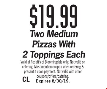 $19.99 Two Medium Pizzas With 2 Toppings Each . Valid at Rosati's of Bloomingdale only. Not valid on catering. Must mention coupon when ordering & present it upon payment. Not valid with other coupons/offers/catering. Expires 8/30/19.