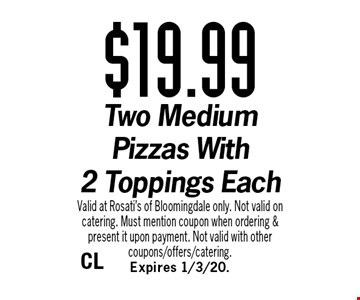 $19.99 Two Medium Pizzas With 2 Toppings Each. Valid at Rosati's of Bloomingdale only. Not valid on catering. Must mention coupon when ordering & present it upon payment. Not valid with other coupons/offers/catering. Expires 1/3/20.