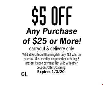 $5 OFF Any Purchase of $25 or More! Carryout & delivery only. Valid at Rosati's of Bloomingdale only. Not valid on catering. Must mention coupon when ordering & present it upon payment. Not valid with other coupons/offers/catering. Expires 1/3/20.