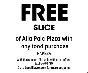 SLICE FREE of Alla Pala Pizza with any food purchase. With this coupon. Not valid with other offers. Expires 9/6/19. Go to LocalFlavor.com for more coupons.