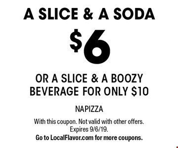 A SLICE & A SODA $6 OR a slice & a boozy beverage for only $10. With this coupon. Not valid with other offers. Expires 9/6/19. Go to LocalFlavor.com for more coupons.
