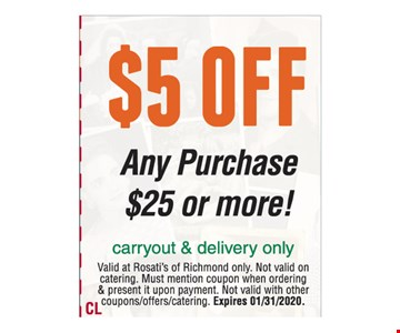 $5 off any purchase $25 or more. Carryout & delivery only. Valid at Rosati's of Richmond only. Not valid on catering. Must mention coupon when ordering & present it upon payment. Not valid with other coupons/offers/catering. Expires 01/31/2020