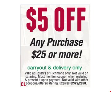 $5 off any purchase $25 or more! Carryout & delivery only. Valid at Rosati's of Richmond only. Not valid on catering. Must mention coupon when ordering & present it upon payment. Not valid with other coupons/offers/catering. Expires 02/29/2020.