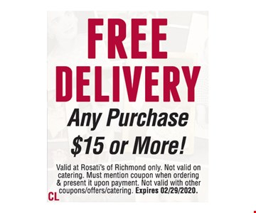 Free delivery. Any purchase$15 or more! Valid at Rosati's of Richmond only. Not valid on catering. Must mention coupon when ordering & present it upon payment. Not valid with other coupons/offers/catering. Expires 02/29/2020.