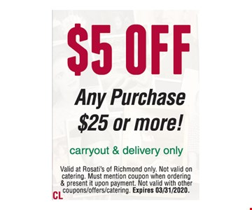 $5 off Any Purchase $25 or more! Carryout & delivery only. Valid at Rosati's of Richmond only. Not valid on catering. Must mention coupon when ordering & present it upon payment. Not valid with other coupons/offers/catering. Expires 03/31/2020.