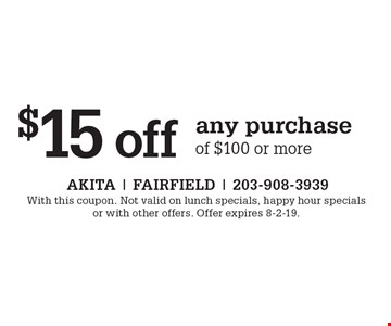 $15 off any purchase of $100 or more. With this coupon. Not valid on lunch specials, happy hour specials or with other offers. Offer expires 8-2-19.