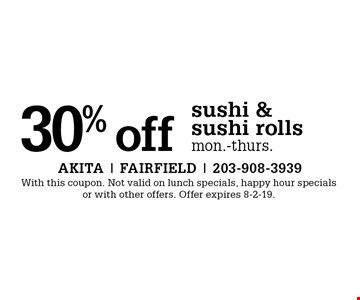 30% off sushi & sushi rolls, Mon.-Thurs. With this coupon. Not valid on lunch specials, happy hour specials or with other offers. Offer expires 8-2-19.