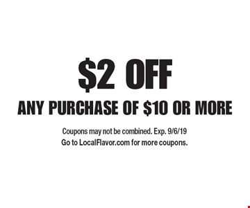 $2 OFF ANY PURCHASE OF $10 OR MORE. Coupons may not be combined. Exp. 9/6/19 Go to LocalFlavor.com for more coupons.
