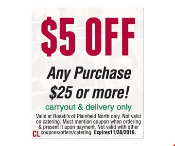 $5 off any purchase $25 or more! Carry & delivery only. Valid at Rosati's of Plainfield North only. Not valid on catering. Must mention coupon when ordering & present it upon payment. Not valid with other coupons/offers/catering. Expires 11/30/2019.