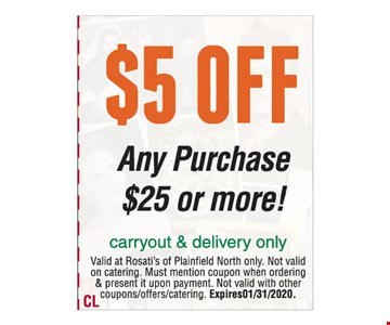$5 off any purchase $25 or more. Carryout & delivery only. Valid at Rosati's of Plainfield North only. Not valid on catering. Must mention coupon when ordering & present it upon payment. Not valid with other coupons/offers/catering. Expires 01/31/2020