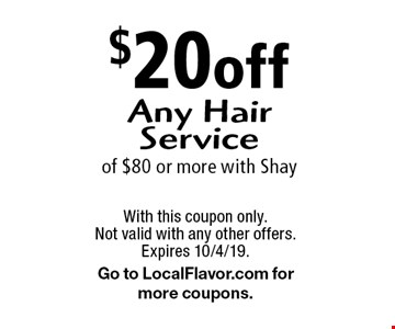 $20 off any hair service of $80 or more. With Shay. Does not include polish, gel or nail art. With this coupon only. Not valid with any other offers. Expires 10/4/19. Go to LocalFlavor.com for more coupons.