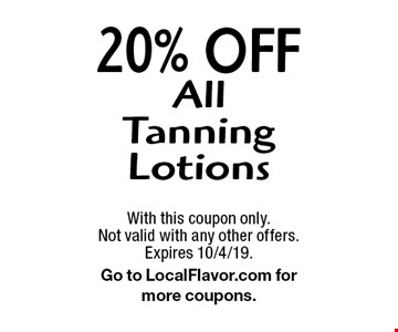 20% Off All Tanning Lotions. With this coupon only. Not valid with any other offers. Expires 10/4/19. Go to LocalFlavor.com for more coupons.