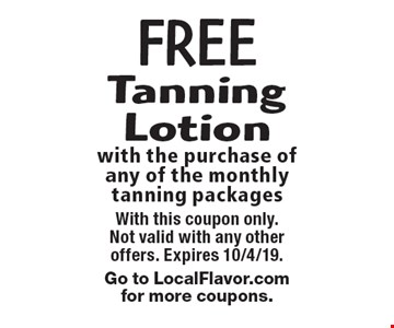 FREE Tanning Lotion with the purchase of any of the monthly tanning packages. With this coupon only. Not valid with any other offers. Expires 10/4/19. Go to LocalFlavor.comfor more coupons.