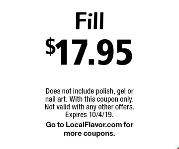 $17.95 fill. Does not include polish, gel or nail art. With this coupon only. Not valid with any other offers. Expires 10/4/19. Go to LocalFlavor.com for more coupons.