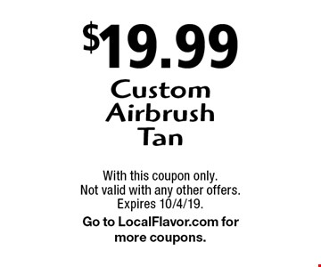 $19.99 Custom Airbrush Tan. With this coupon only. Not valid with any other offers. Expires 10/4/19. Go to LocalFlavor.com for more coupons.