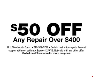 $50 OFF Any Repair Over $400. H. J. Woodworth Const. - 216-502-5787 - Certain restrictions apply. Present coupon at time of estimate. Expires 12/6/19. Not valid with any other offer. Go to LocalFlavor.com for more coupons.
