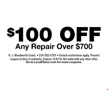 $100 OFF Any Repair Over $700. H. J. Woodworth Const. - 216-502-5787 - Certain restrictions apply. Present coupon at time of estimate. Expires 12/6/19. Not valid with any other offer. Go to LocalFlavor.com for more coupons.