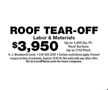 $3,950 ROOF TEAR-OFF Labor & MaterialsUp to 1,400 Sq. Ft.Roof SurfaceUp to 7/12 Pitch. H. J. Woodworth Const. - 216-502-5787 - Certain restrictions apply. Present coupon at time of estimate. Expires 12/6/19. Not valid with any other offer. Go to LocalFlavor.com for more coupons.