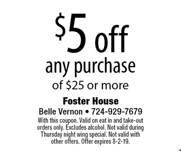 $5 off any purchase of $25 or more. With this coupon. Valid on eat in and take-out orders only. Excludes alcohol. Not valid during Thursday night wing special. Not valid with other offers. Offer expires 8-2-19.