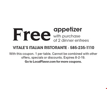 Free appetizer with purchase of 2 dinner entrees. With this coupon. 1 per table. Cannot be combined with other offers, specials or discounts. Expires 8-2-19. Go to LocalFlavor.com for more coupons.