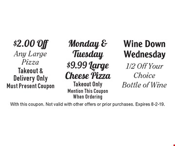 $2.00 off any large pizza takeout & delivery only must present coupon OR Monday & Tuesday $9.99 Large cheese pizza takeout only mention this coupon when ordering OR wine down Wednesday 1/2 off your choice bottle of wine. With this coupon. Not valid with other offers or prior purchases. Expires 8-2-19.