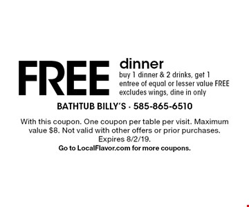 FREE dinner. Buy 1 dinner & 2 drinks, get 1 entree of equal or lesser value FREE excludes wings, dine in only. With this coupon. One coupon per table per visit. Maximum value $8. Not valid with other offers or prior purchases. Expires 8/2/19. Go to LocalFlavor.com for more coupons.