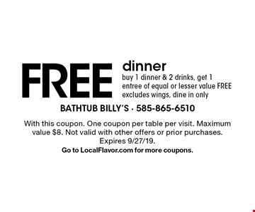 Free dinner. Buy 1 dinner & 2 drinks, get 1 entree of equal or lesser value free. Excludes wings. Dine in only. With this coupon. One coupon per table per visit. Maximum value $8. Not valid with other offers or prior purchases. Expires 9/27/19. Go to LocalFlavor.com for more coupons.