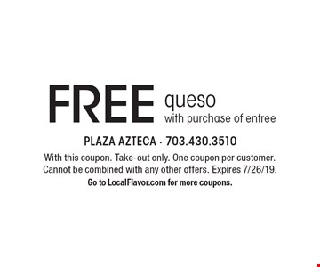 Free queso with purchase of entree. With this coupon. Take-out only. One coupon per customer. Cannot be combined with any other offers. Expires 7/26/19. Go to LocalFlavor.com for more coupons.