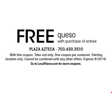 Free queso with purchase of entree. With this coupon. Take-out only. One coupon per customer. Sterling location only. Cannot be combined with any other offers. Expires 8/30/19. Go to LocalFlavor.com for more coupons.